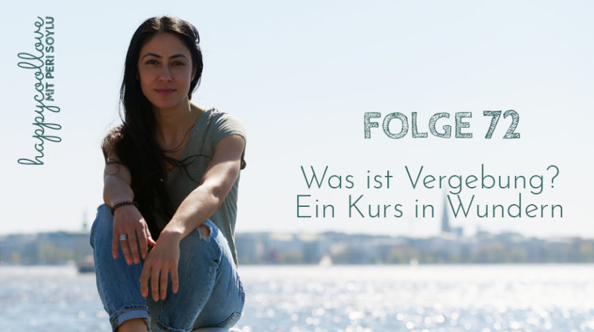 Was ist Vergebung, ist Vergebung, Ein Kurs in Wundern, Podcast, happycoollove Podcast, Peri Soylu, Life Coaching