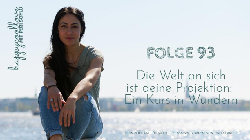 Kurs Wundern, Ein Kurs in Wundern, Welt Projektion, Peri Soylu, Life Coaching, happycoollove Podcast